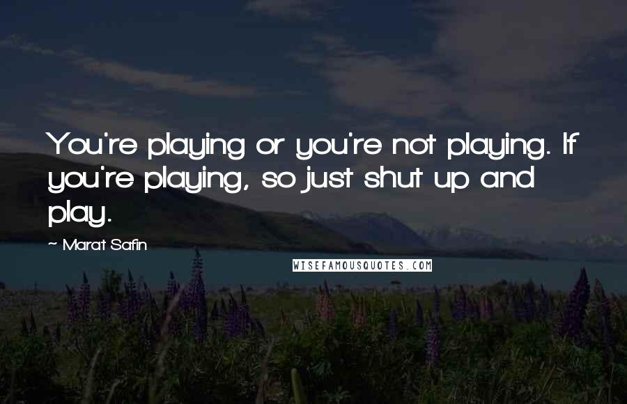 Marat Safin quotes: You're playing or you're not playing. If you're playing, so just shut up and play.