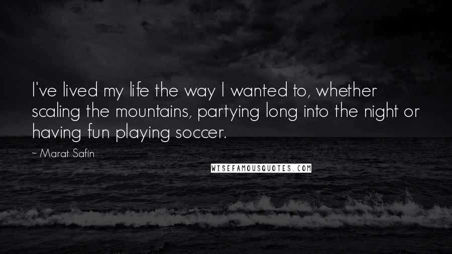 Marat Safin quotes: I've lived my life the way I wanted to, whether scaling the mountains, partying long into the night or having fun playing soccer.