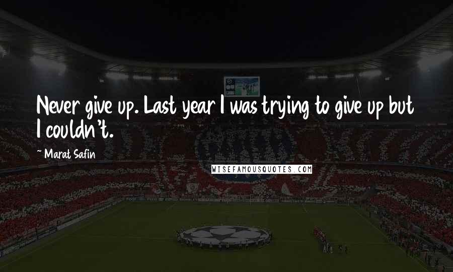 Marat Safin quotes: Never give up. Last year I was trying to give up but I couldn't.