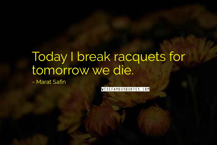 Marat Safin quotes: Today I break racquets for tomorrow we die.