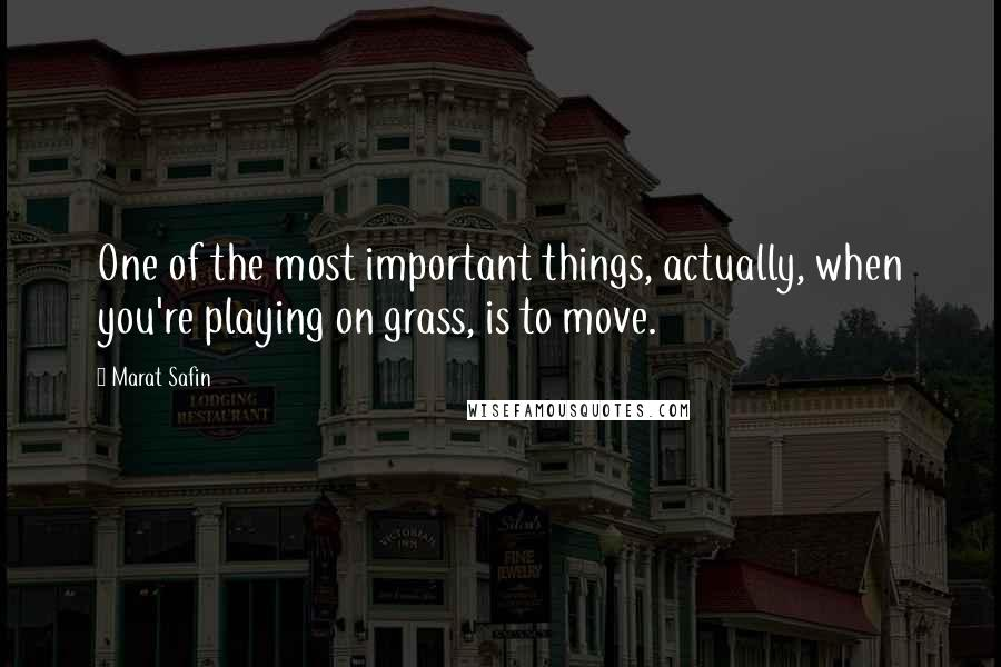 Marat Safin quotes: One of the most important things, actually, when you're playing on grass, is to move.
