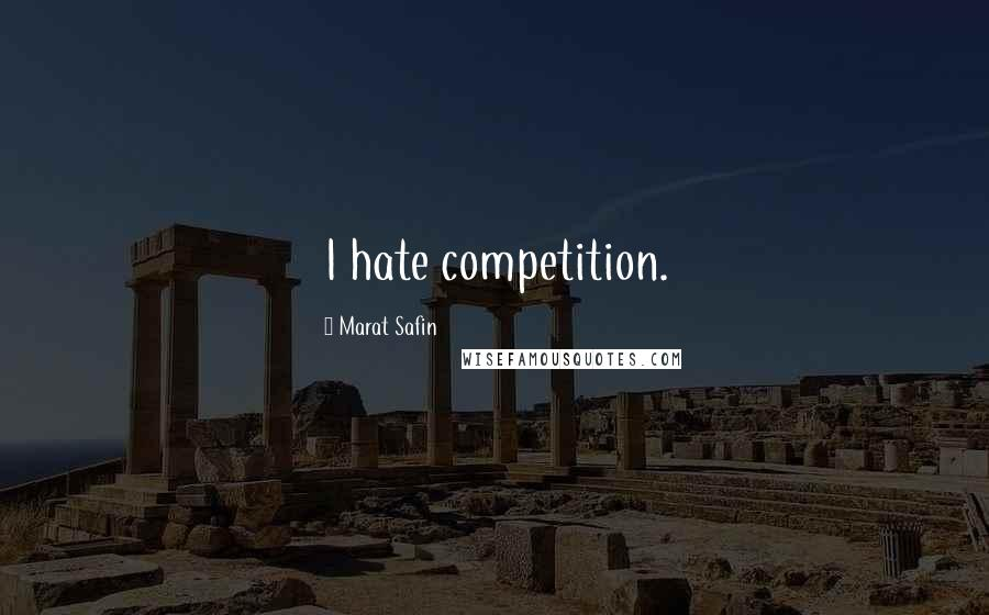 Marat Safin quotes: I hate competition.