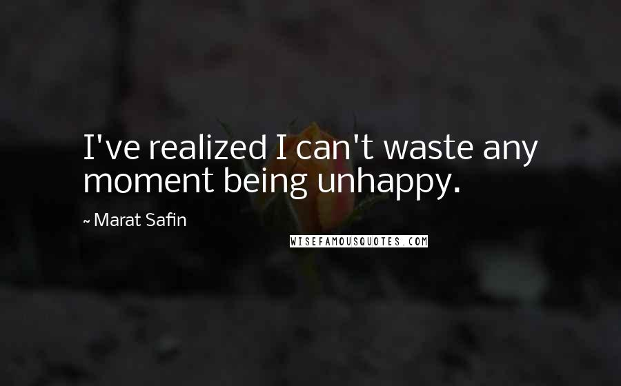 Marat Safin quotes: I've realized I can't waste any moment being unhappy.