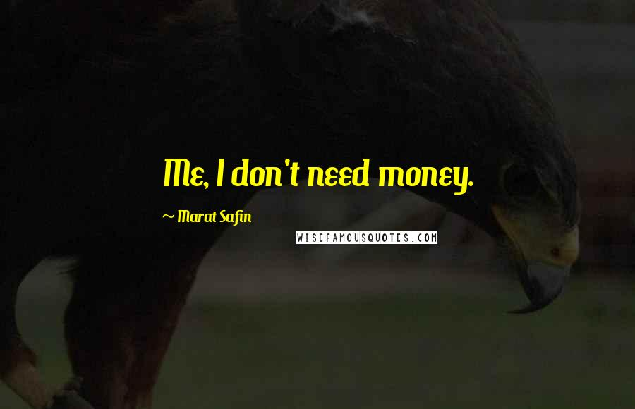 Marat Safin quotes: Me, I don't need money.