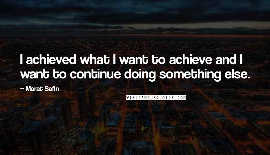 Marat Safin quotes: I achieved what I want to achieve and I want to continue doing something else.