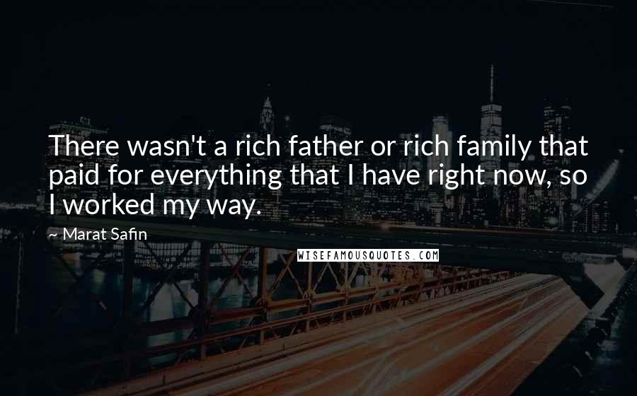 Marat Safin quotes: There wasn't a rich father or rich family that paid for everything that I have right now, so I worked my way.