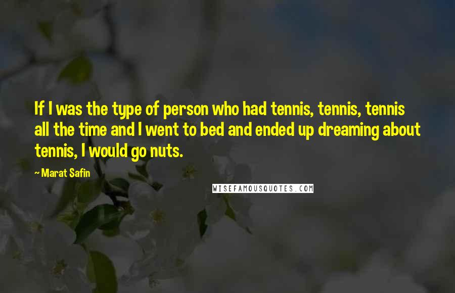 Marat Safin quotes: If I was the type of person who had tennis, tennis, tennis all the time and I went to bed and ended up dreaming about tennis, I would go nuts.