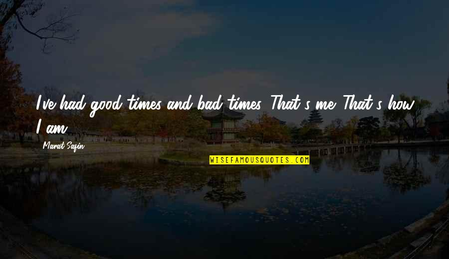 Marat Safin Quotes By Marat Safin: I've had good times and bad times. That's