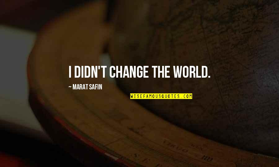 Marat Safin Quotes By Marat Safin: I didn't change the world.