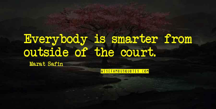 Marat Safin Quotes By Marat Safin: Everybody is smarter from outside of the court.