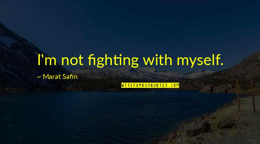Marat Safin Quotes By Marat Safin: I'm not fighting with myself.