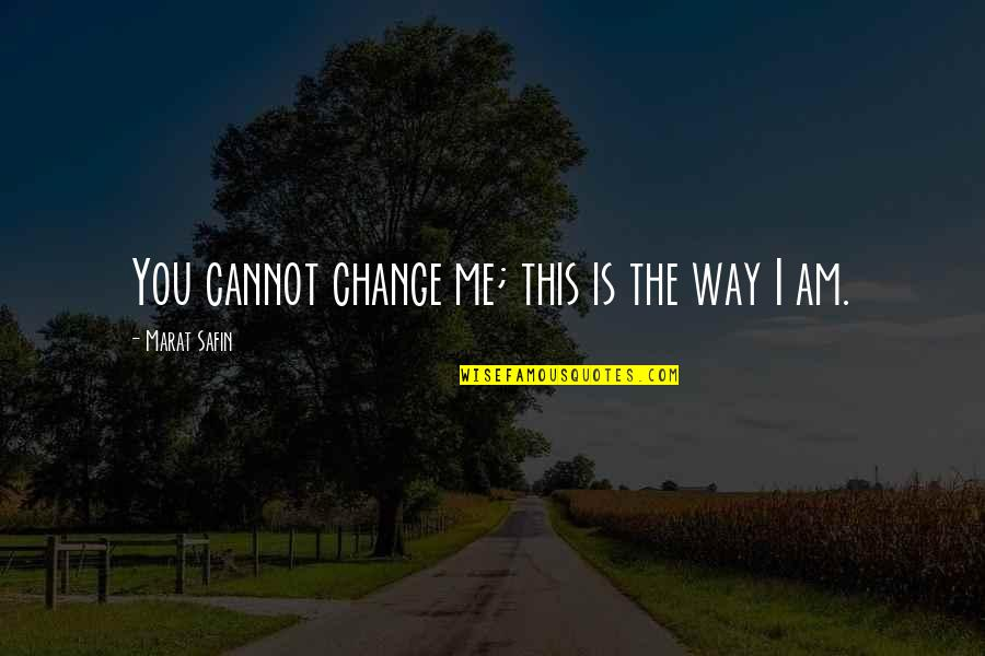 Marat Safin Quotes By Marat Safin: You cannot change me; this is the way