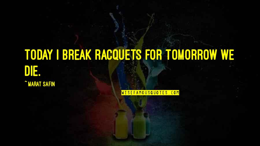 Marat Safin Quotes By Marat Safin: Today I break racquets for tomorrow we die.