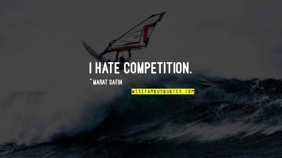 Marat Safin Quotes By Marat Safin: I hate competition.