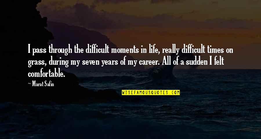 Marat Safin Quotes By Marat Safin: I pass through the difficult moments in life,