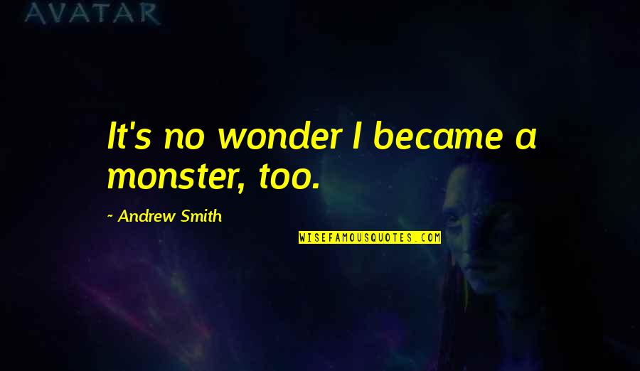 Marbury Quotes By Andrew Smith: It's no wonder I became a monster, too.