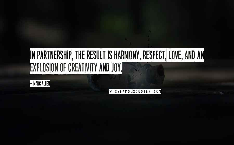 Marc Allen quotes: In partnership, the result is harmony, respect, love, and an explosion of creativity and joy.