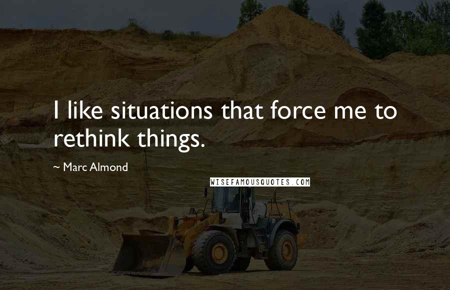Marc Almond quotes: I like situations that force me to rethink things.