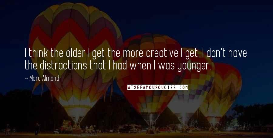 Marc Almond quotes: I think the older I get the more creative I get, I don't have the distractions that I had when I was younger.