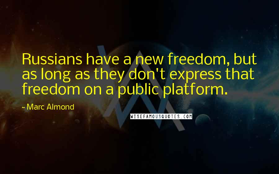 Marc Almond quotes: Russians have a new freedom, but as long as they don't express that freedom on a public platform.