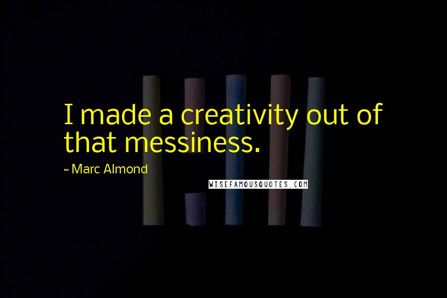 Marc Almond quotes: I made a creativity out of that messiness.