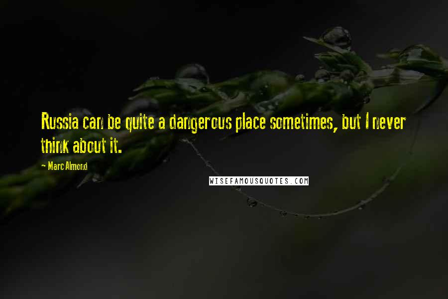 Marc Almond quotes: Russia can be quite a dangerous place sometimes, but I never think about it.