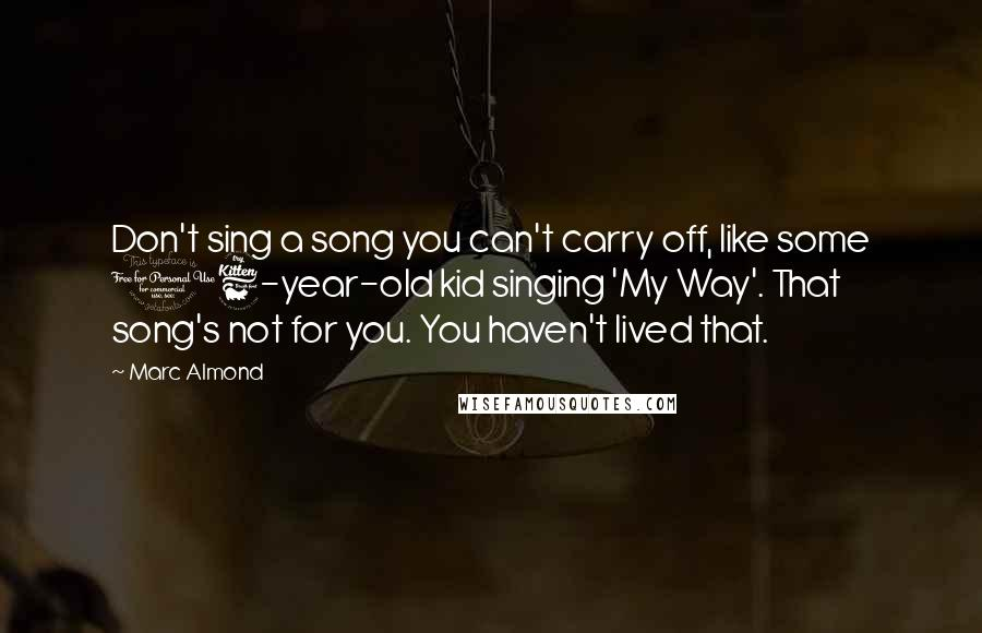 Marc Almond quotes: Don't sing a song you can't carry off, like some 16-year-old kid singing 'My Way'. That song's not for you. You haven't lived that.