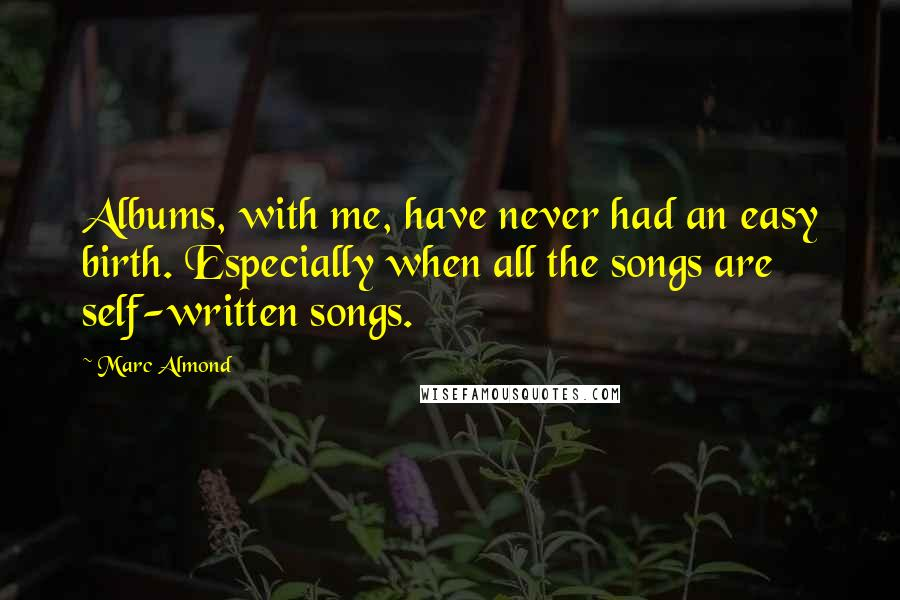 Marc Almond quotes: Albums, with me, have never had an easy birth. Especially when all the songs are self-written songs.