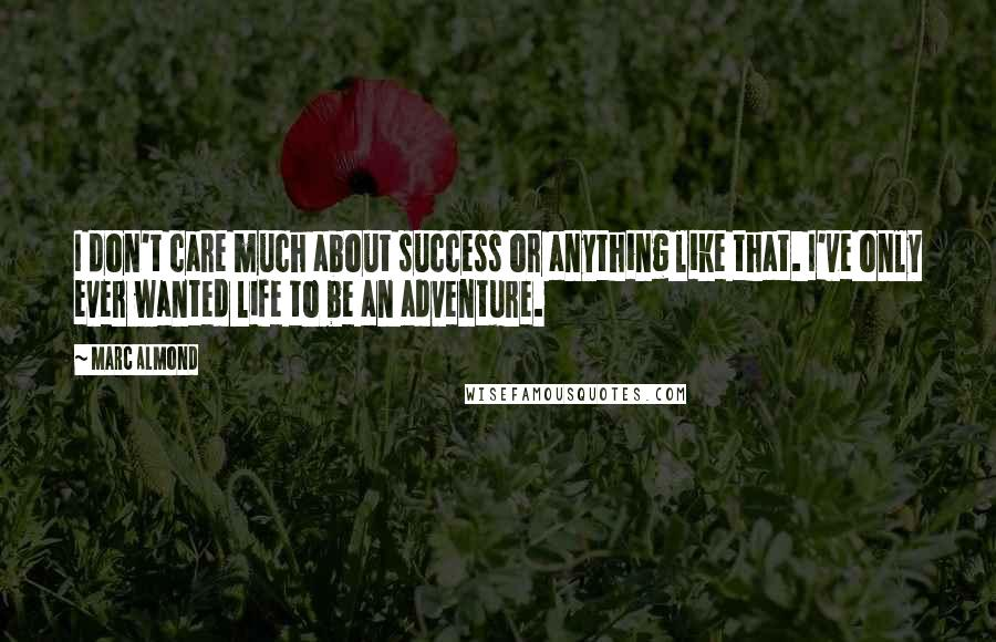 Marc Almond quotes: I don't care much about success or anything like that. I've only ever wanted life to be an adventure.