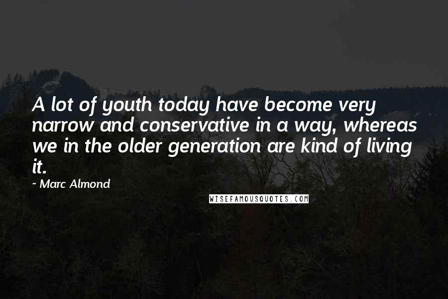 Marc Almond quotes: A lot of youth today have become very narrow and conservative in a way, whereas we in the older generation are kind of living it.
