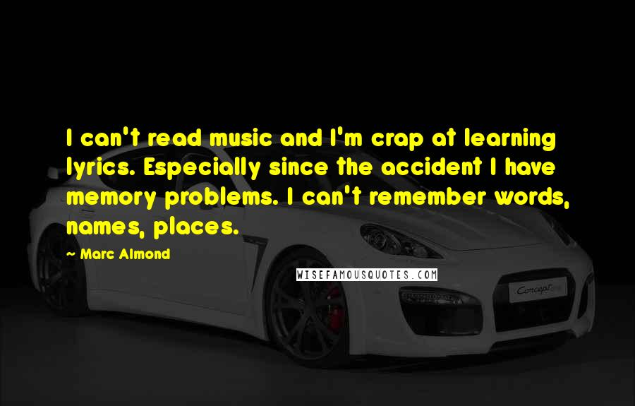 Marc Almond quotes: I can't read music and I'm crap at learning lyrics. Especially since the accident I have memory problems. I can't remember words, names, places.
