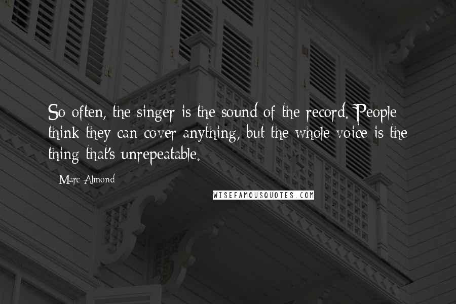 Marc Almond quotes: So often, the singer is the sound of the record. People think they can cover anything, but the whole voice is the thing that's unrepeatable.