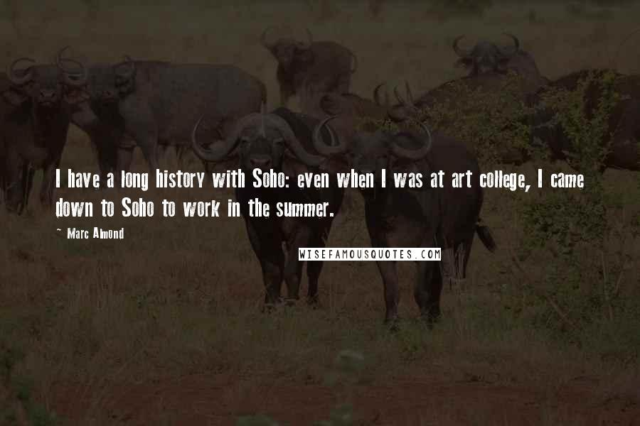 Marc Almond quotes: I have a long history with Soho: even when I was at art college, I came down to Soho to work in the summer.