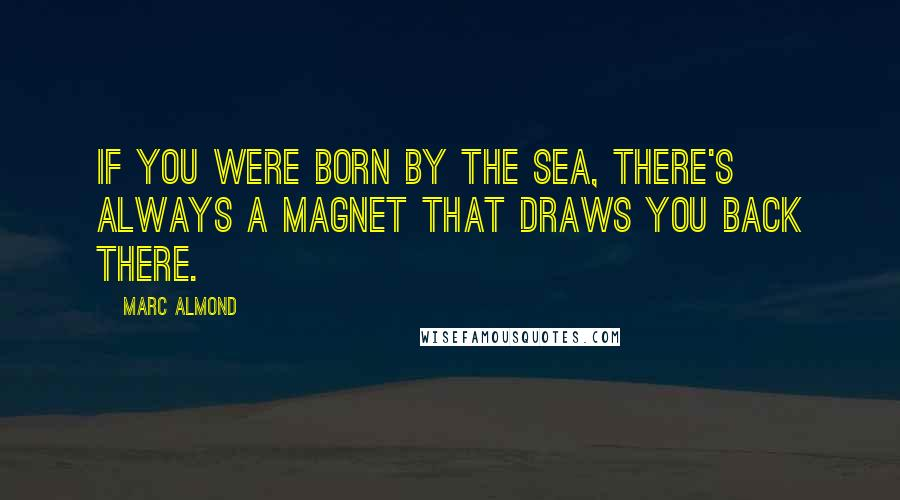 Marc Almond quotes: If you were born by the sea, there's always a magnet that draws you back there.