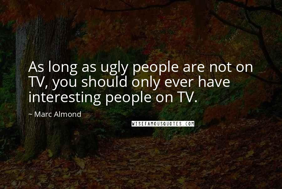Marc Almond quotes: As long as ugly people are not on TV, you should only ever have interesting people on TV.