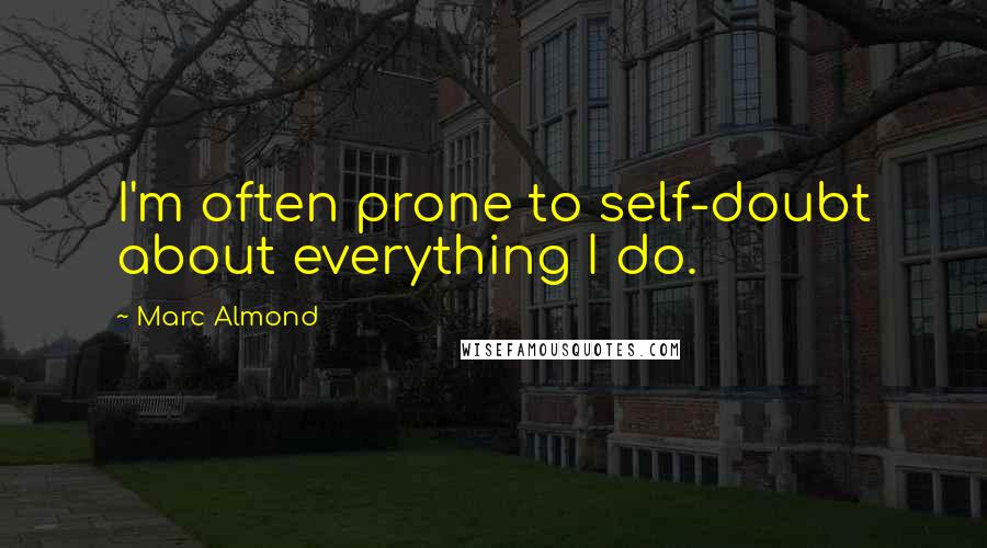 Marc Almond quotes: I'm often prone to self-doubt about everything I do.