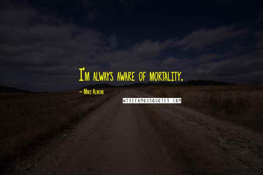 Marc Almond quotes: I'm always aware of mortality.