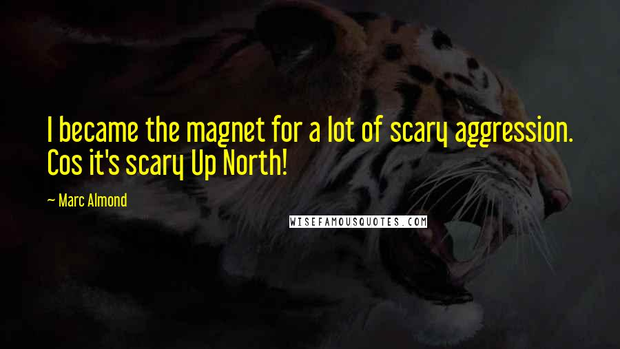 Marc Almond quotes: I became the magnet for a lot of scary aggression. Cos it's scary Up North!