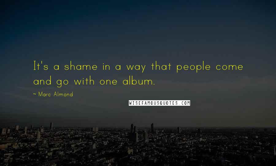 Marc Almond quotes: It's a shame in a way that people come and go with one album.