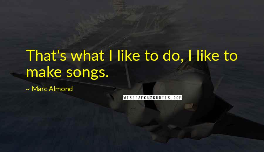 Marc Almond quotes: That's what I like to do, I like to make songs.