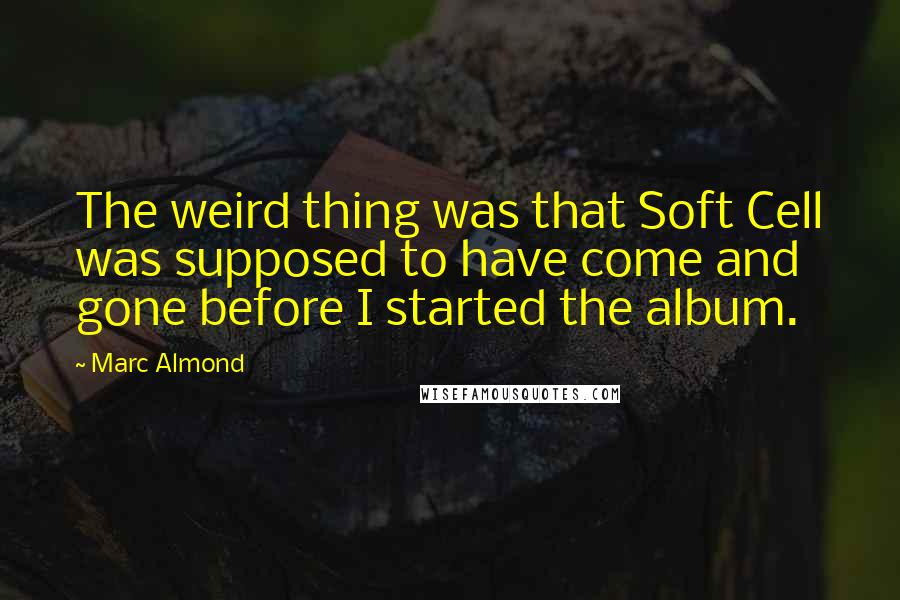 Marc Almond quotes: The weird thing was that Soft Cell was supposed to have come and gone before I started the album.