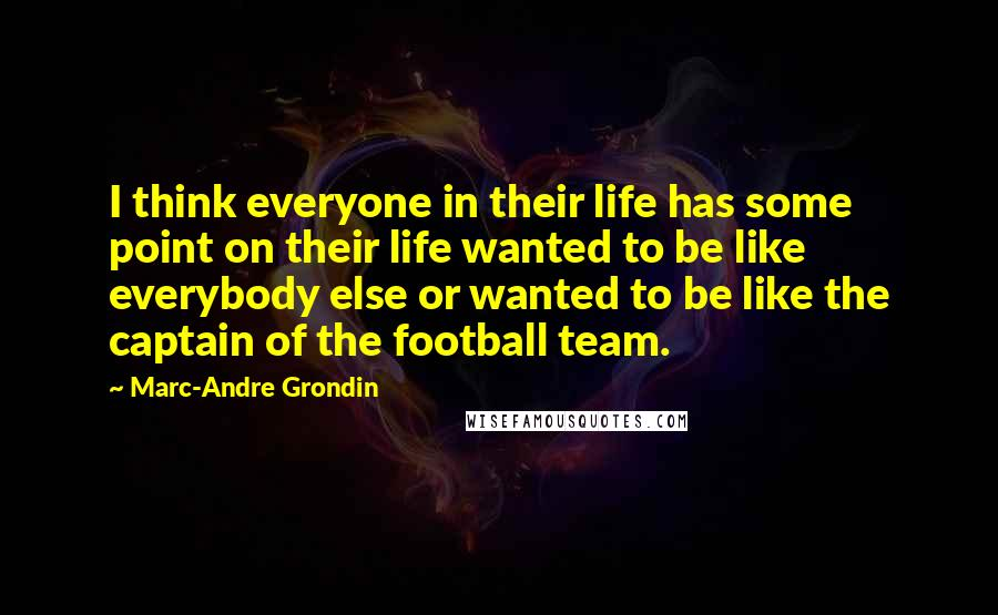 Marc-Andre Grondin quotes: I think everyone in their life has some point on their life wanted to be like everybody else or wanted to be like the captain of the football team.