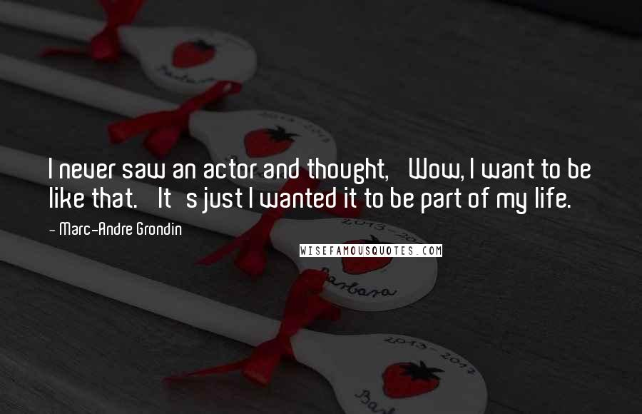 Marc-Andre Grondin quotes: I never saw an actor and thought, 'Wow, I want to be like that.' It's just I wanted it to be part of my life.