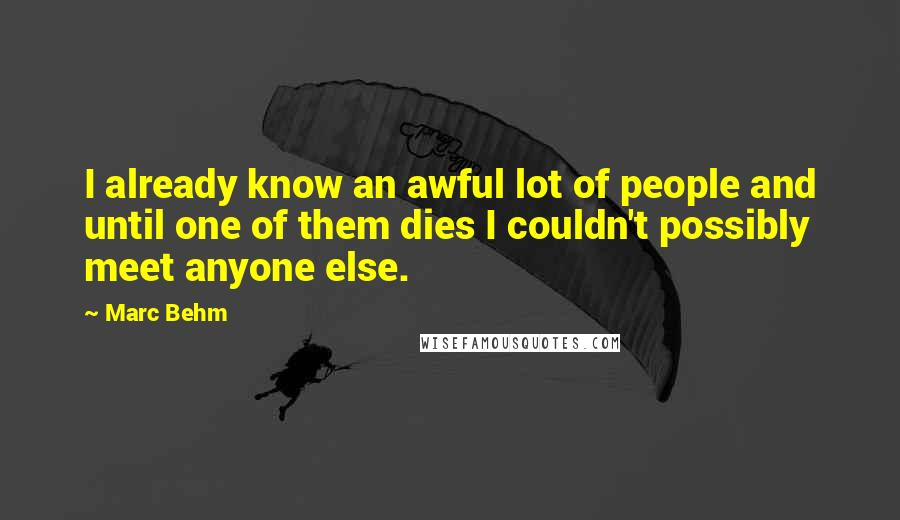 Marc Behm quotes: I already know an awful lot of people and until one of them dies I couldn't possibly meet anyone else.