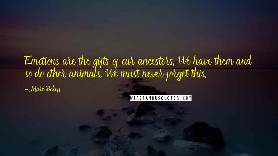 Marc Bekoff quotes: Emotions are the gifts of our ancestors. We have them and so do other animals. We must never forget this.