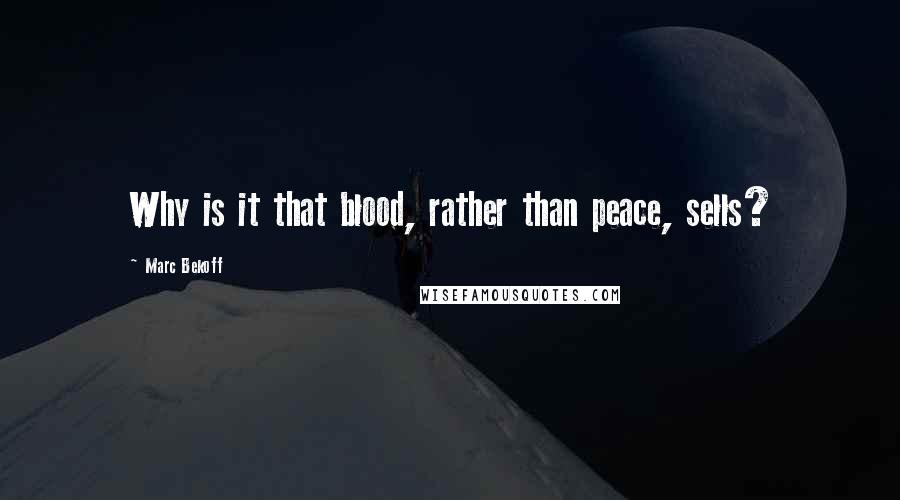 Marc Bekoff quotes: Why is it that blood, rather than peace, sells?