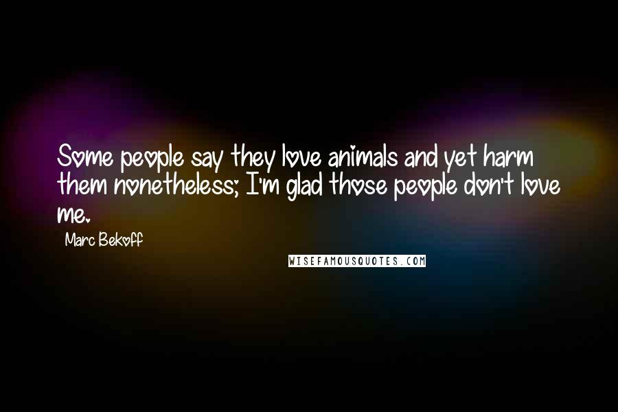 Marc Bekoff quotes: Some people say they love animals and yet harm them nonetheless; I'm glad those people don't love me.