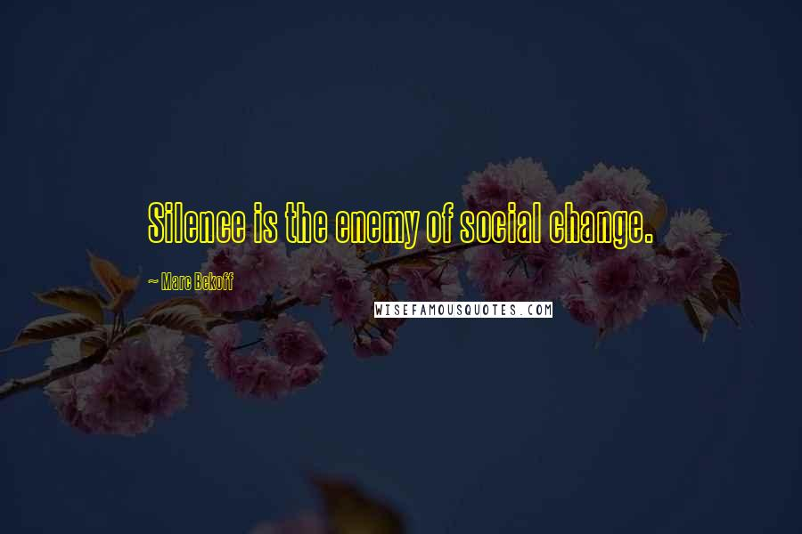 Marc Bekoff quotes: Silence is the enemy of social change.