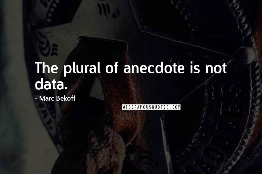 Marc Bekoff quotes: The plural of anecdote is not data.