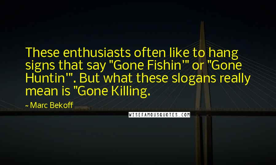 "Marc Bekoff quotes: These enthusiasts often like to hang signs that say ""Gone Fishin'"" or ""Gone Huntin'"". But what these slogans really mean is ""Gone Killing."